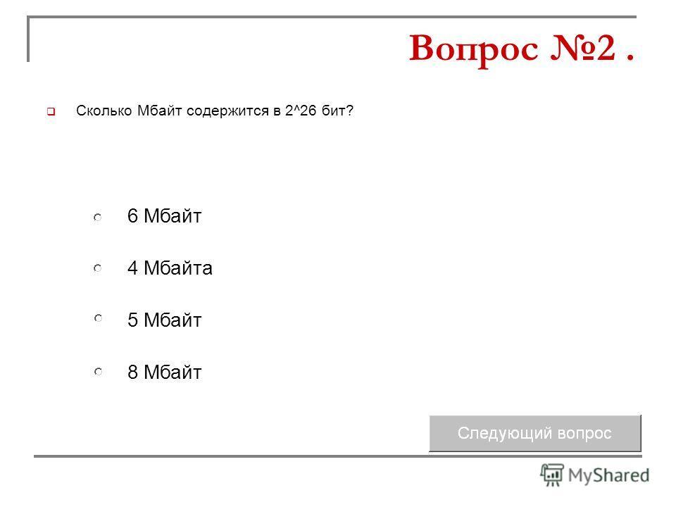Сколько Мбайт содержится в 2^26 бит? 4 Мбайта 5 Мбайт 6 Мбайт 8 Мбайт Вопрос 2.