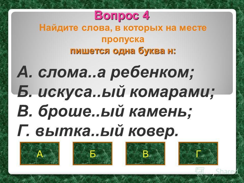 Вопрос 4 АБВГ A. слома..а ребенком; Б. искуса..ый комарами; B. броше..ый камень; Г. вытка..ый ковер. пишется одна буква н: Найдите слова, в которых на месте пропуска пишется одна буква н: