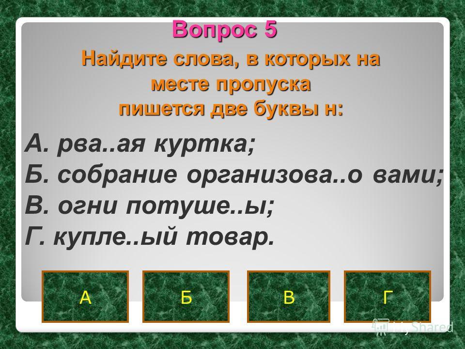 ГБВА Вопрос 5 A. рва..ая куртка; Б. собрание организова..о вами; B. огни потуше..ы; Г. купле..ый товар. Найдите слова, в которых на месте пропуска пишется две буквы н: