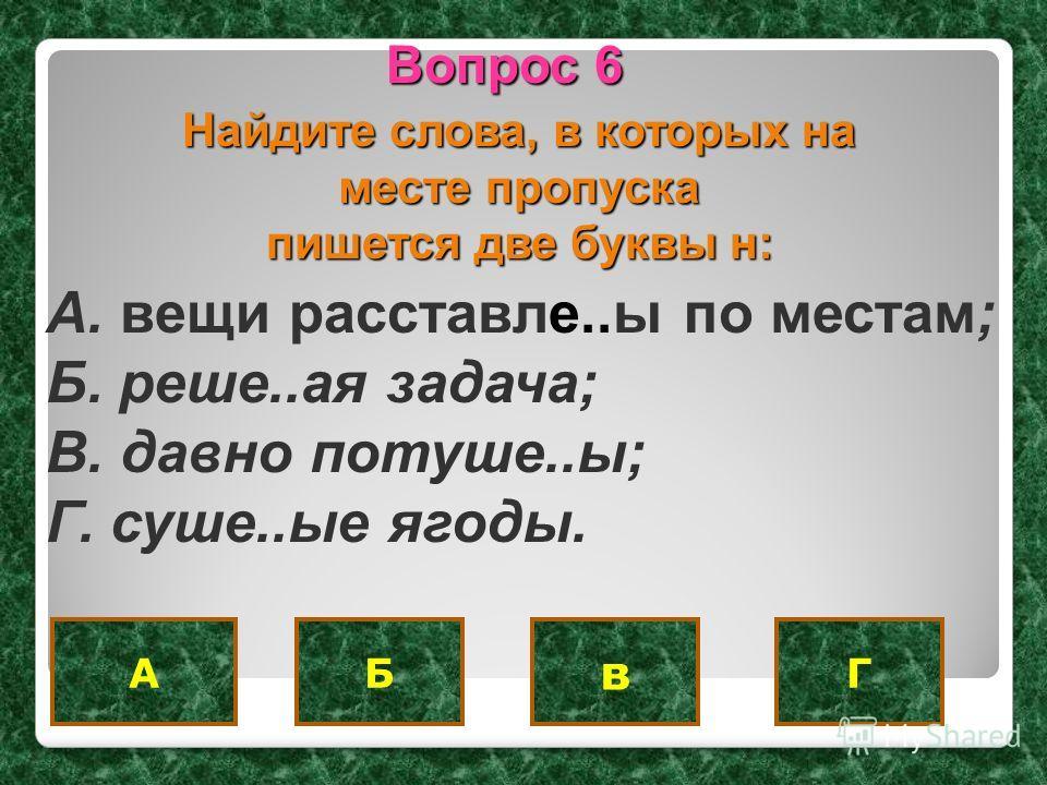 БАГ Вопрос 6 Найдите слова, в которых на месте пропуска пишется две буквы н: A. вещи расставле..ы по местам; Б. реше..ая задача; B. давно потуше..ы; Г. суше..ые ягоды. в
