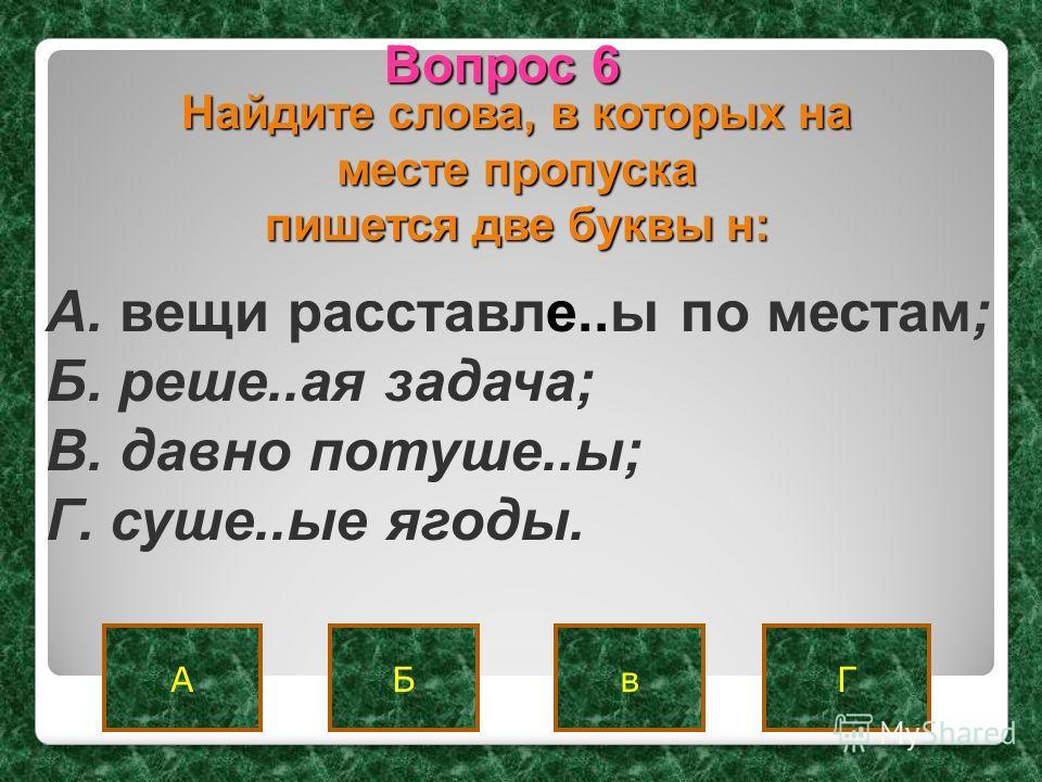 ГАБ Вопрос 6 в Найдите слова, в которых на месте пропуска пишется две буквы н: A. вещи расставле..ы по местам; Б. реше..ая задача; B. давно потуше..ы; Г. суше..ые ягоды.