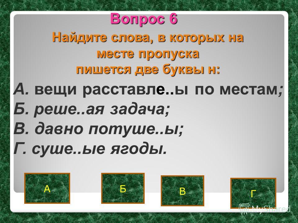 А Г Б Вопрос 6 В Найдите слова, в которых на месте пропуска пишется две буквы н: A. вещи расставле..ы по местам; Б. реше..ая задача; B. давно потуше..ы; Г. суше..ые ягоды.