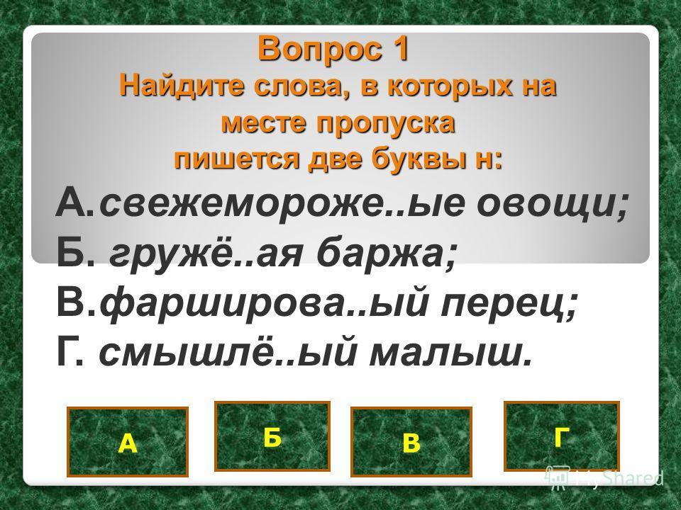 Вопрос 1 A.свежемороже..ые овощи; Б. гружё..ая баржа; B.фарширова..ый перец; Г. смышлё..ый малыш. В Б А Г Найдите слова, в которых на месте пропуска пишется две буквы н: