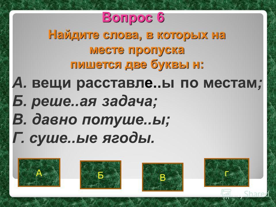 Аг В Вопрос 6 Б Найдите слова, в которых на месте пропуска пишется две буквы н: A. вещи расставле..ы по местам; Б. реше..ая задача; B. давно потуше..ы; Г. суше..ые ягоды.