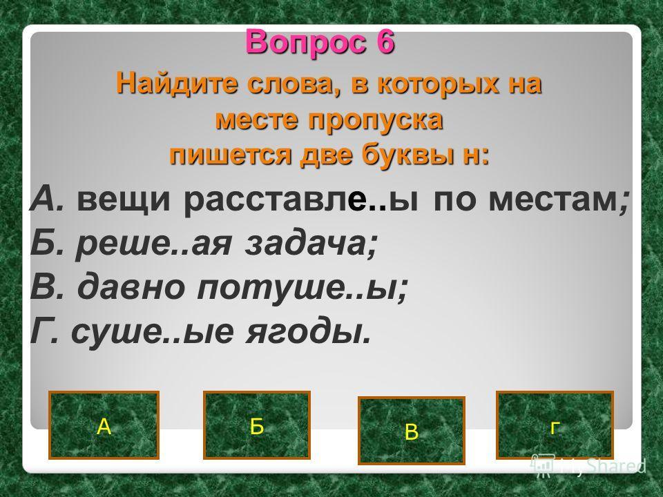 Вопрос 6 АгБ В Найдите слова, в которых на месте пропуска пишется две буквы н: A. вещи расставле..ы по местам; Б. реше..ая задача; B. давно потуше..ы; Г. суше..ые ягоды.
