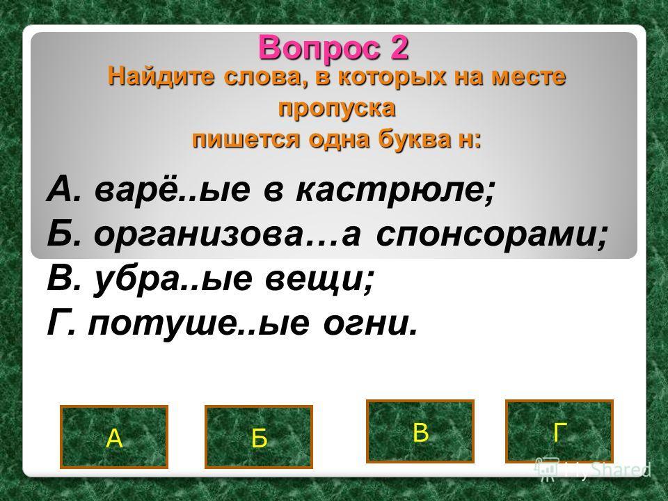 Вопрос 2 В АБ Г Найдите слова, в которых на месте пропуска пишется одна буква н: A. варё..ые в кастрюле; Б. организова…а спонсорами; B. убра..ые вещи; Г. потуше..ые огни.