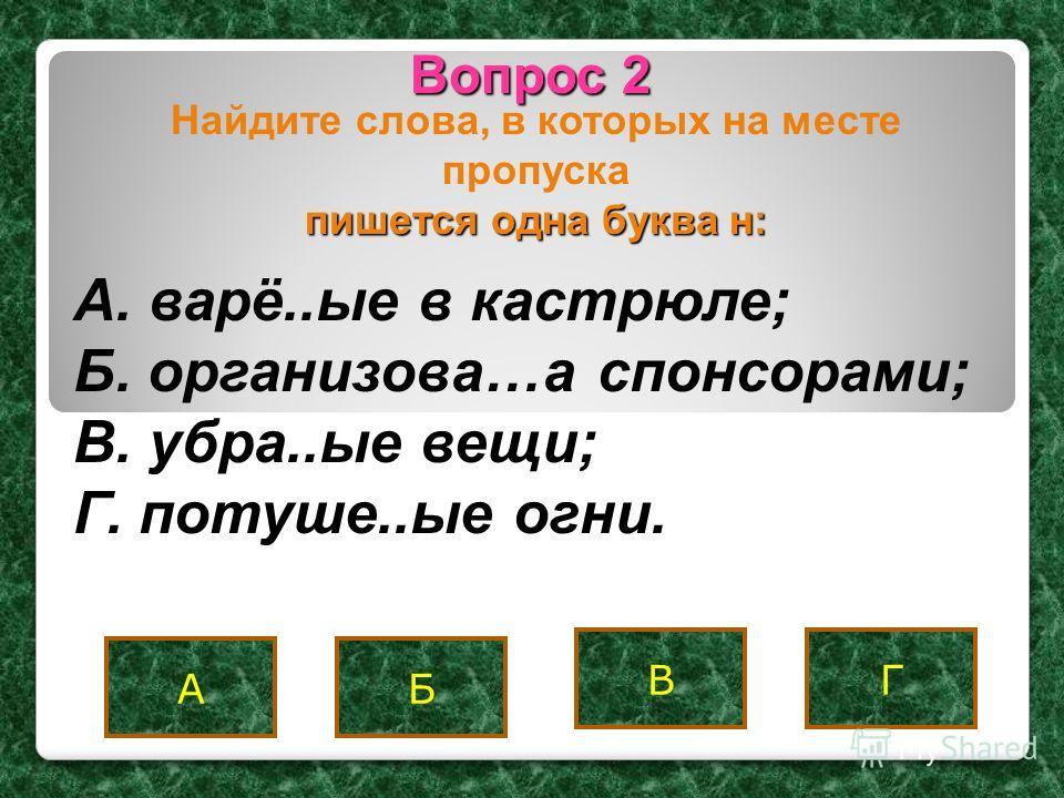 Вопрос 2 АБ ВГ пишется одна буква н: Найдите слова, в которых на месте пропуска пишется одна буква н: A. варё..ые в кастрюле; Б. организова…а спонсорами; B. убра..ые вещи; Г. потуше..ые огни.