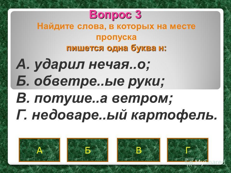 Вопрос 3 ВБАГ A. ударил нечая..о; Б. обветре..ые руки; B. потуше..а ветром; Г. недоваре..ый картофель. пишется одна буква н: Найдите слова, в которых на месте пропуска пишется одна буква н: