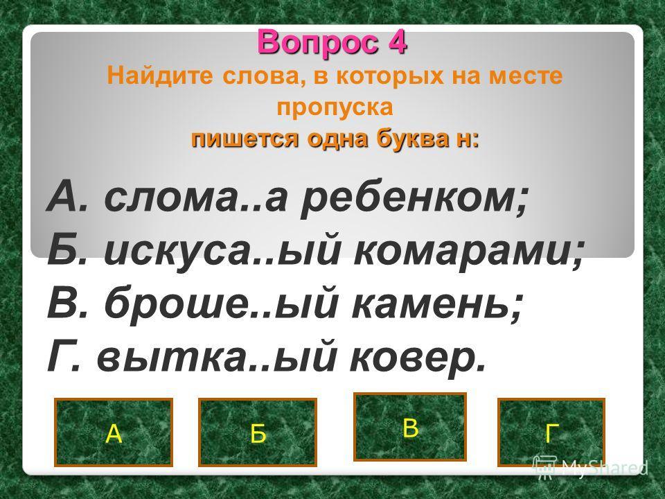 Вопрос 4 АБ В Г A. слома..а ребенком; Б. искуса..ый комарами; B. броше..ый камень; Г. вытка..ый ковер. пишется одна буква н: Найдите слова, в которых на месте пропуска пишется одна буква н: