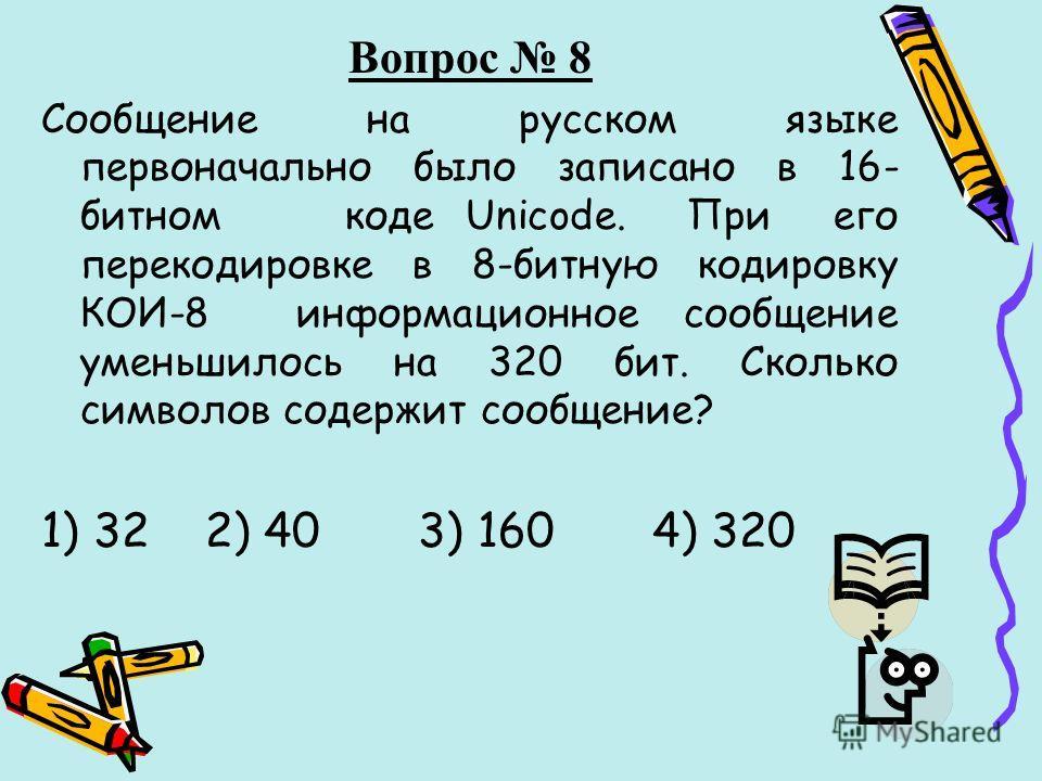 Вопрос 8 Сообщение на русском языке первоначально было записано в 16- битном коде Unicode. При его перекодировке в 8-битную кодировку КОИ-8 информационное сообщение уменьшилось на 320 бит. Сколько символов содержит сообщение? 1) 32 2) 40 3) 160 4) 32