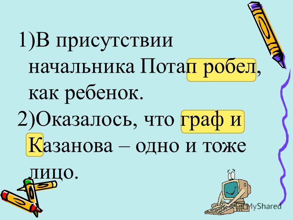 1)В присутствии начальника Потап робел, как ребенок. 2)Оказалось, что граф и Казанова – одно и тоже лицо.