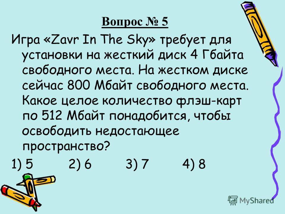 Вопрос 5 Игра «Zavr In The Sky» требует для установки на жесткий диск 4 Гбайта свободного места. На жестком диске сейчас 800 Мбайт свободного места. Какое целое количество флэш-карт по 512 Мбайт понадобится, чтобы освободить недостающее пространство?
