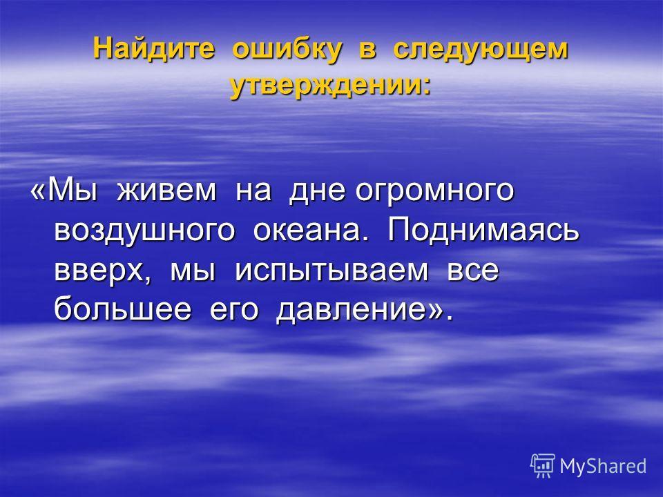 Найдите ошибку в следующем утверждении: «Мы живем на дне огромного воздушного океана. Поднимаясь вверх, мы испытываем все большее его давление».