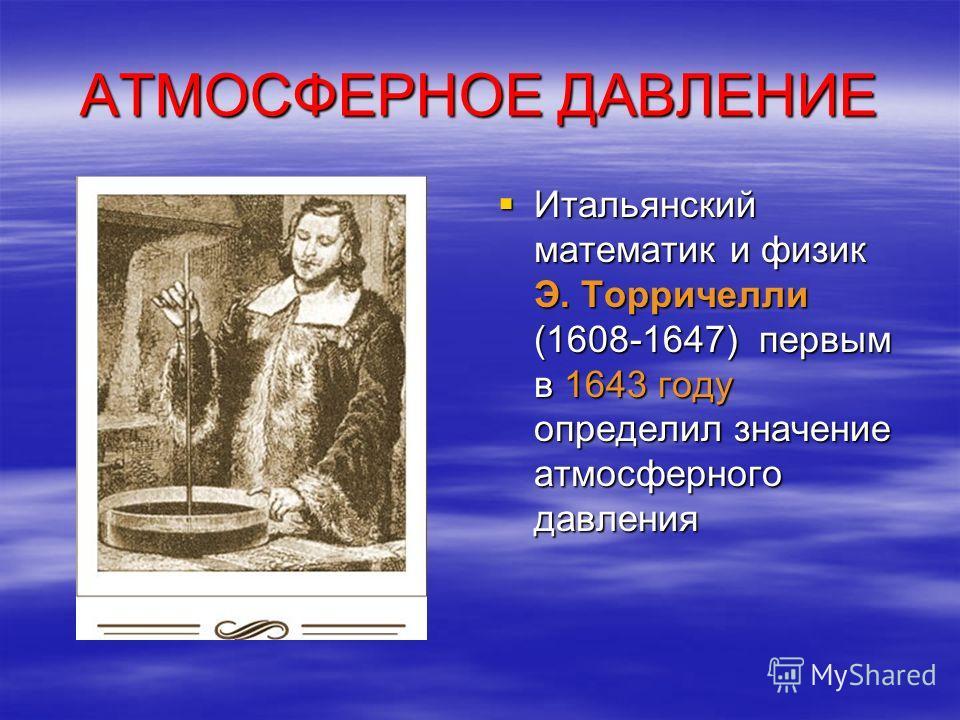 АТМОСФЕРНОЕ ДАВЛЕНИЕ Итальянский математик и физик Э. Торричелли (1608-1647) первым в 1643 году определил значение атмосферного давления Итальянский математик и физик Э. Торричелли (1608-1647) первым в 1643 году определил значение атмосферного давлен