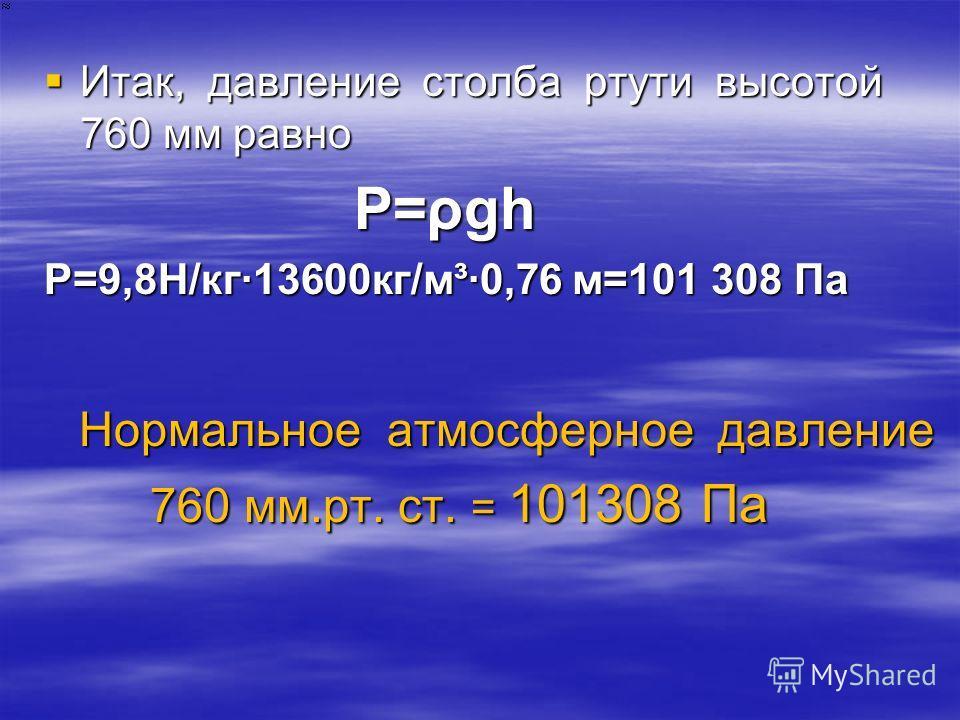 Итак, давление столба ртути высотой 760 мм равно Итак, давление столба ртути высотой 760 мм равно P=ρgh P=ρgh P=9,8Н/кг13600кг/м³0,76 м=101 308 Па Нормальное атмосферное давление Нормальное атмосферное давление 760 мм.рт. ст. = 101308 Па 760 мм.рт. с