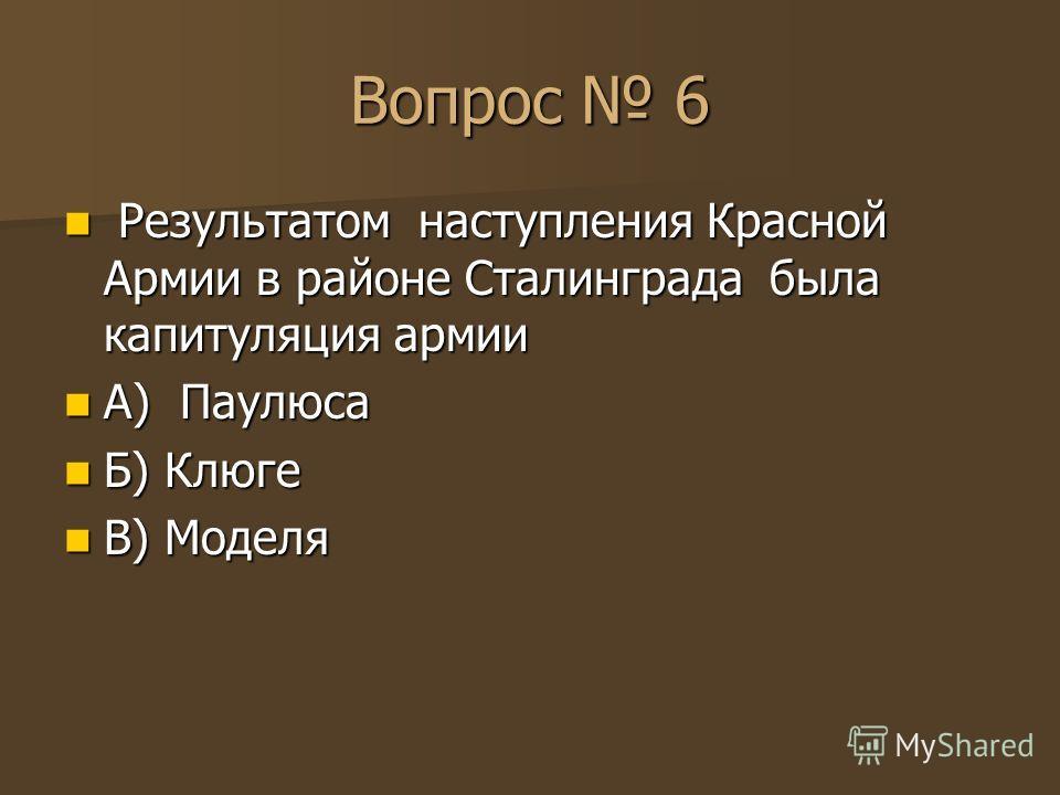 Вопрос 6 Результатом наступления Красной Армии в районе Сталинграда была капитуляция армии Результатом наступления Красной Армии в районе Сталинграда была капитуляция армии А) Паулюса А) Паулюса Б) Клюге Б) Клюге В) Моделя В) Моделя