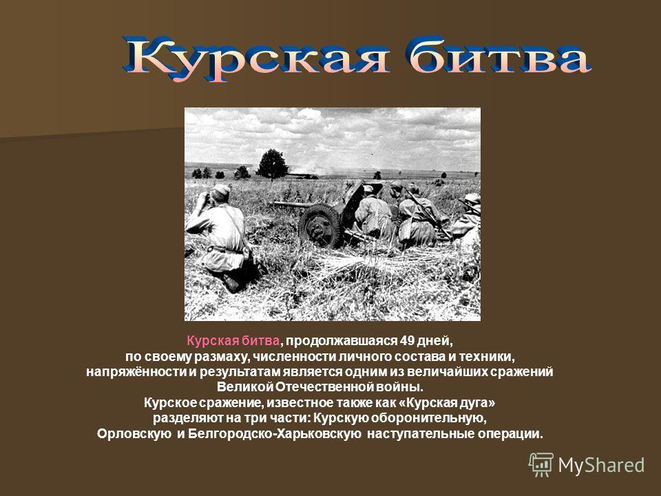 Курская битва, продолжавшаяся 49 дней, по своему размаху, численности личного состава и техники, напряжённости и результатам является одним из величайших сражений Великой Отечественной войны. Курское сражение, известное также как «Курская дуга» разде