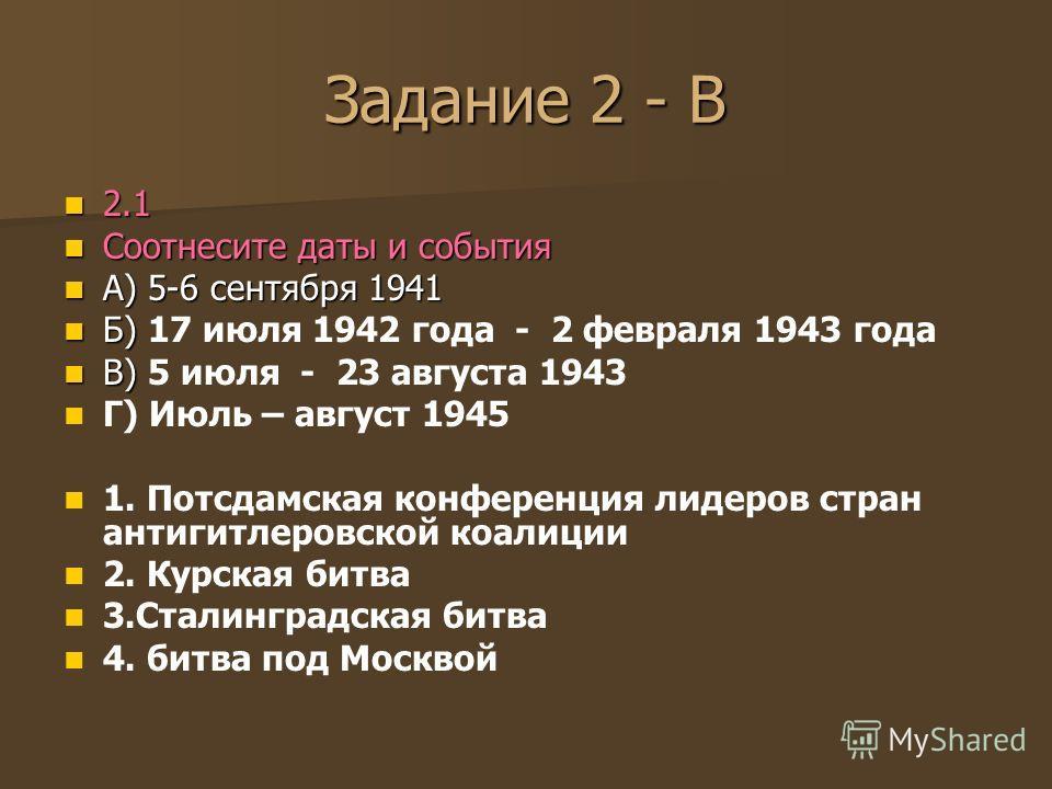 Задание 2 - В 2.1 2.1 Соотнесите даты и события Соотнесите даты и события А) 5-6 сентября 1941 А) 5-6 сентября 1941 Б) Б) 17 июля 1942 года - 2 февраля 1943 года В) В) 5 июля - 23 августа 1943 Г) Июль – август 1945 1. Потсдамская конференция лидеров
