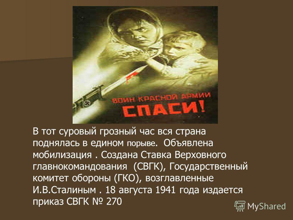 В тот суровый грозный час вся страна поднялась в едином порыве. Объявлена мобилизация. Создана Ставка Верховного главнокомандования (СВГК), Государственный комитет обороны (ГКО), возглавленные И.В.Сталиным. 18 августа 1941 года издается приказ СВГК 2