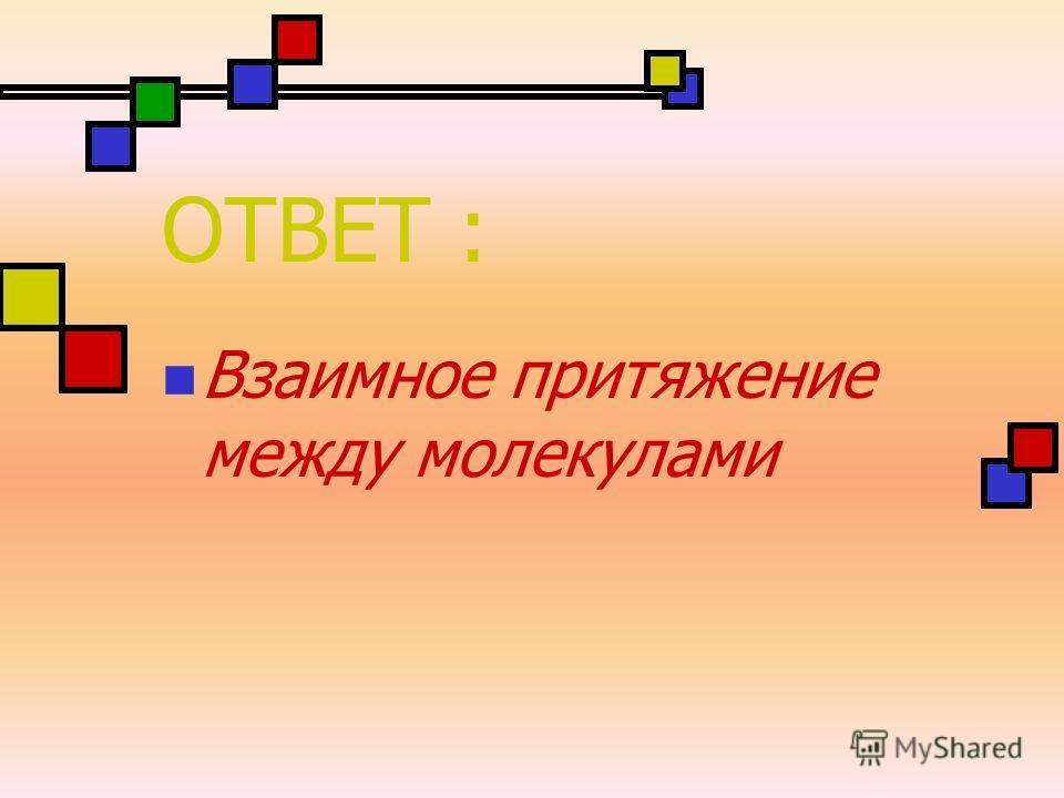 ОТВЕТ : Взаимное притяжение между молекулами