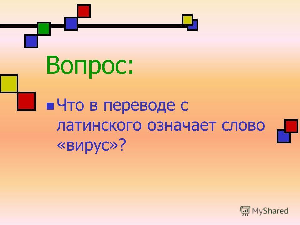 Вопрос: Что в переводе с латинского означает слово «вирус»?