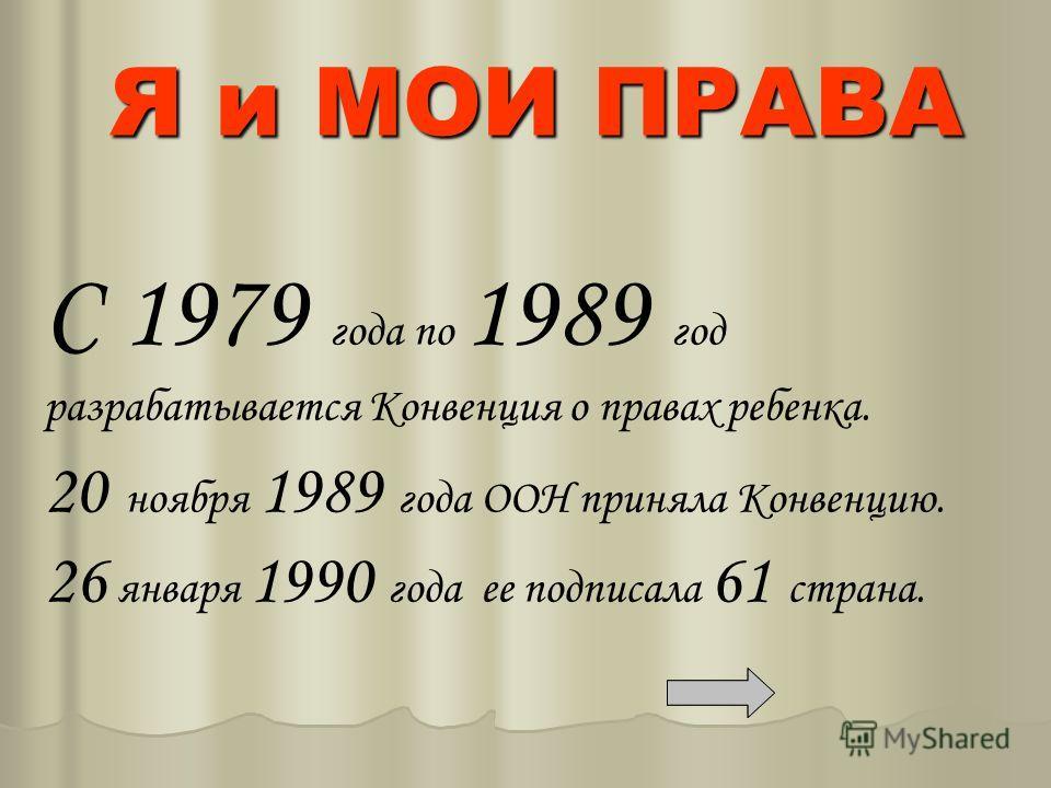 Я и МОИ ПРАВА С 1979 года по 1989 год разрабатывается Конвенция о правах ребенка. 20 ноября 1989 года ООН приняла Конвенцию. 26 января 1990 года ее подписала 61 страна.