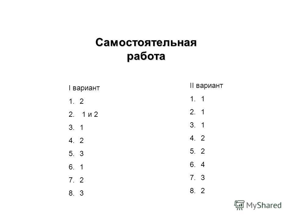 Самостоятельная работа I вариант 1.2 2. 1 и 2 3.1 4.2 5.3 6.1 7.2 8.3 II вариант 1.1 2.1 3.1 4.2 5.2 6.4 7.3 8.2