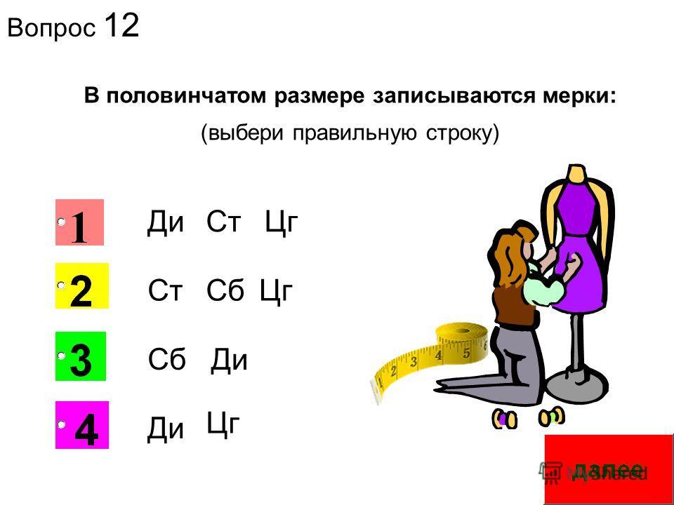 Вопрос 12 2 В половинчатом размере записываются мерки: Ди СтСбЦг СтЦг СбДи Цг (выбери правильную строку)