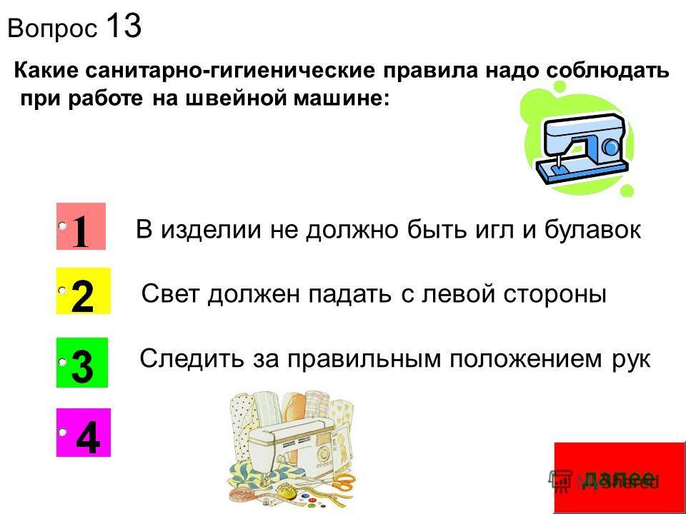 Вопрос 13 2 Какие санитарно-гигиенические правила надо соблюдать при работе на швейной машине: Свет должен падать с левой стороны В изделии не должно быть игл и булавок Следить за правильным положением рук