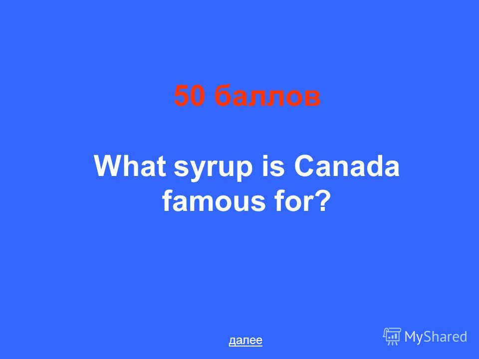 50 баллов What syrup is Canada famous for? далее