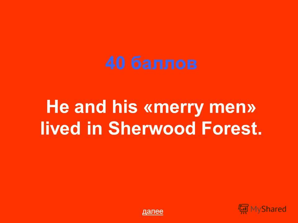 40 баллов He and his «merry men» lived in Sherwood Forest. далее