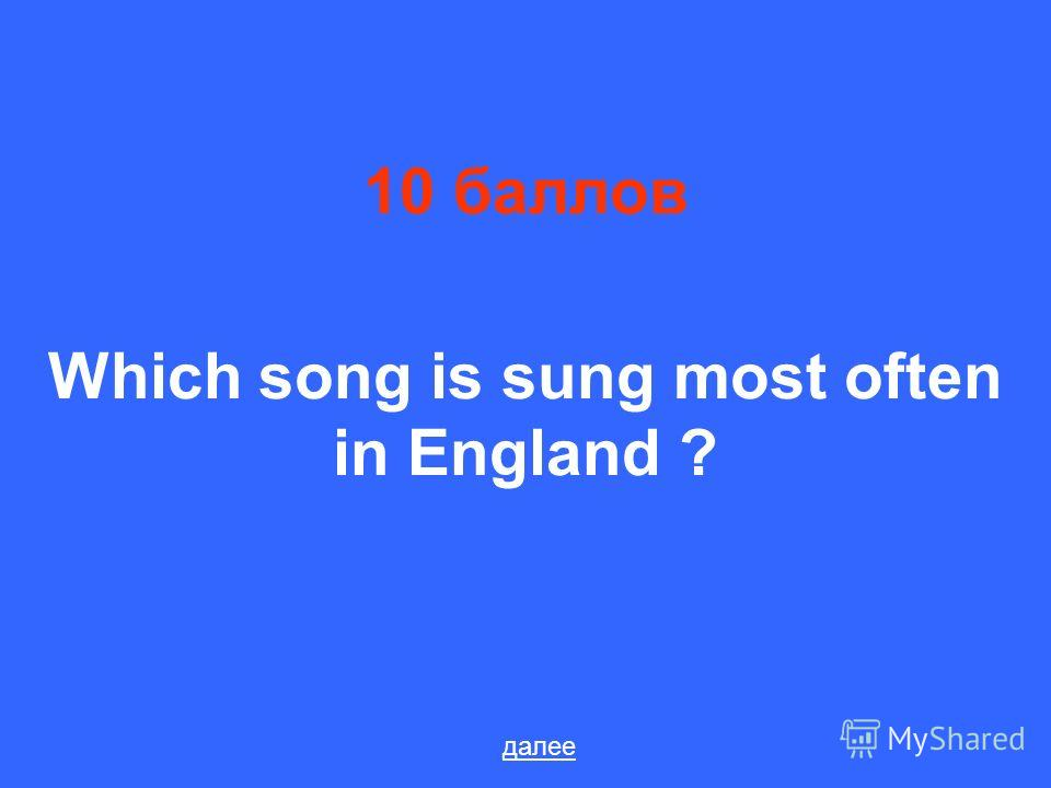 10 баллов Which song is sung most often in England ? далее