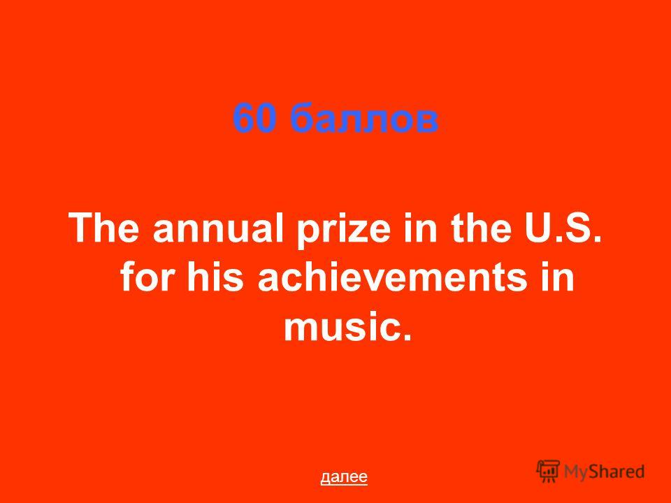 60 баллов The annual prize in the U.S. for his achievements in music. далее