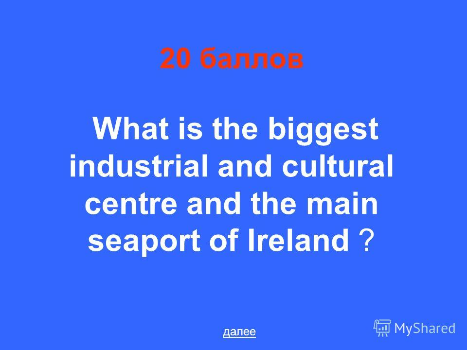 20 баллов What is the biggest industrial and cultural centre and the main seaport of Ireland ? далее
