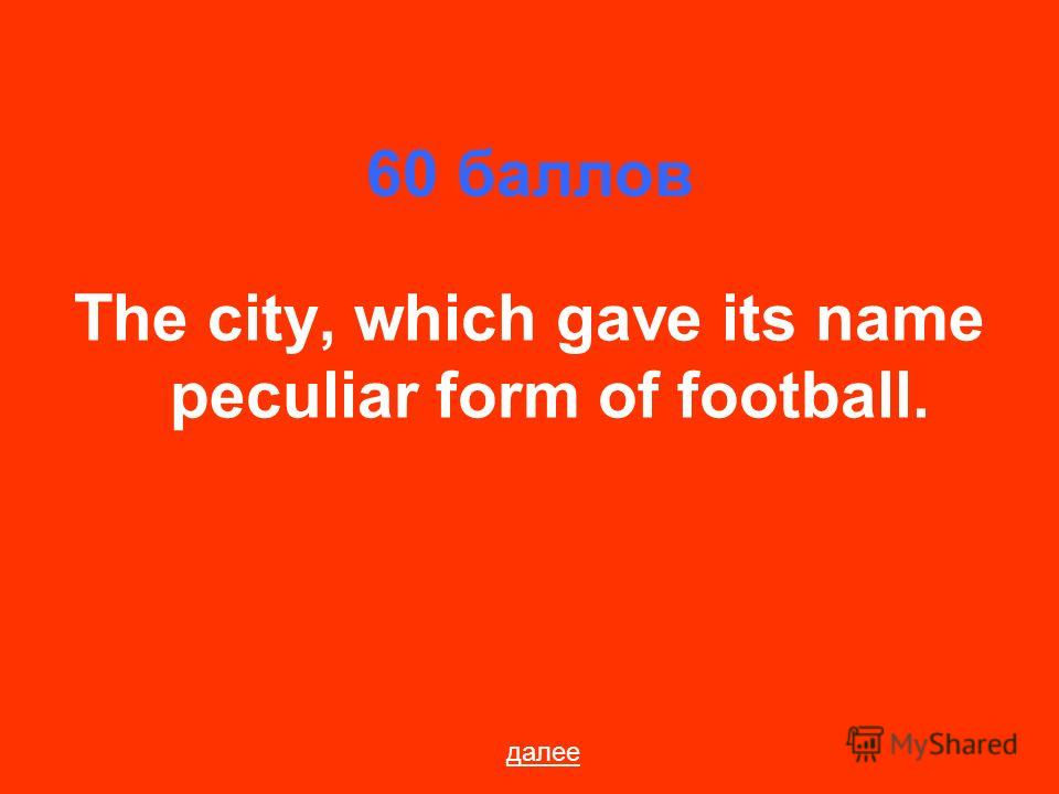 60 баллов The city, which gave its name peculiar form of football. далее