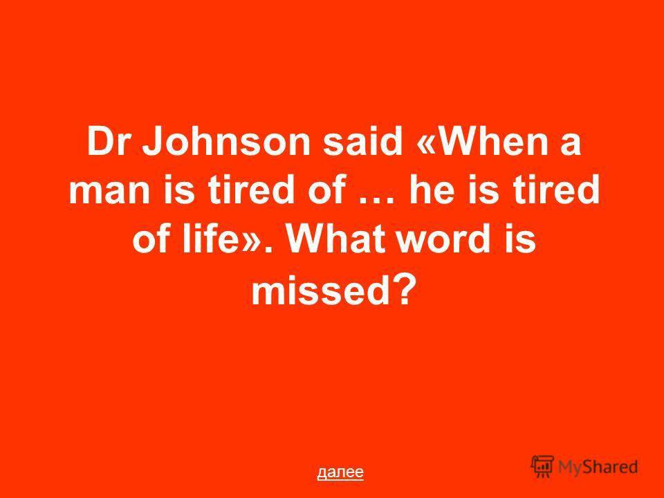 Dr Johnson said «When a man is tired of … he is tired of life». What word is missed ? далее