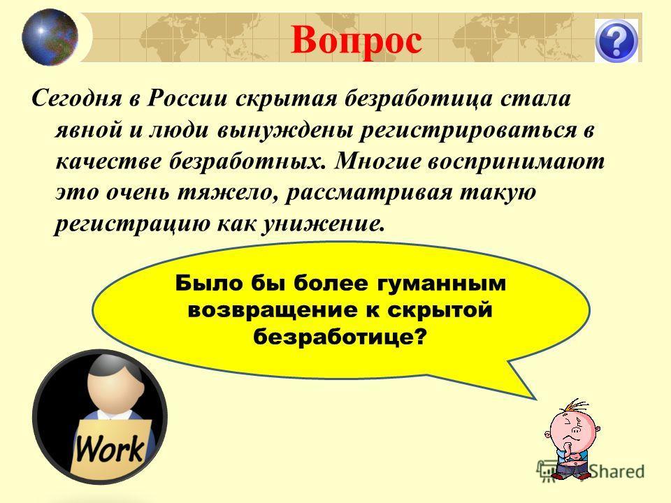 Вопрос Было бы более гуманным возвращение к скрытой безработице? Сегодня в России скрытая безработица стала явной и люди вынуждены регистрироваться в качестве безработных. Многие воспринимают это очень тяжело, рассматривая такую регистрацию как униже