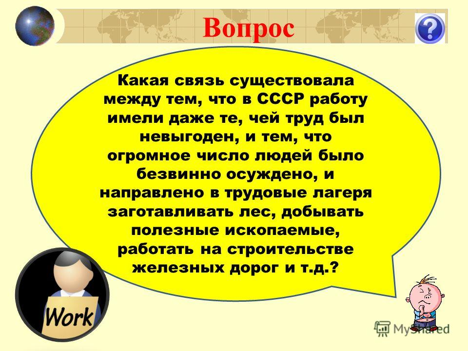 Вопрос Какая связь существовала между тем, что в СССР работу имели даже те, чей труд был невыгоден, и тем, что огромное число людей было безвинно осуждено, и направлено в трудовые лагеря заготавливать лес, добывать полезные ископаемые, работать на ст