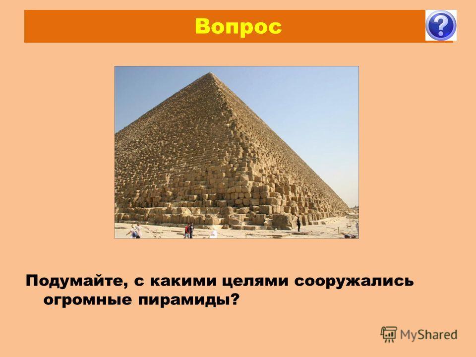 Вопрос Подумайте, с какими целями сооружались огромные пирамиды?