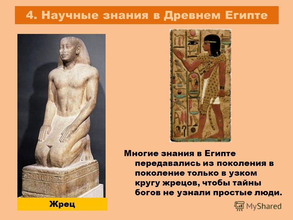4. Научные знания в Древнем Египте Жрец Многие знания в Египте передавались из поколения в поколение только в узком кругу жрецов, чтобы тайны богов не узнали простые люди.