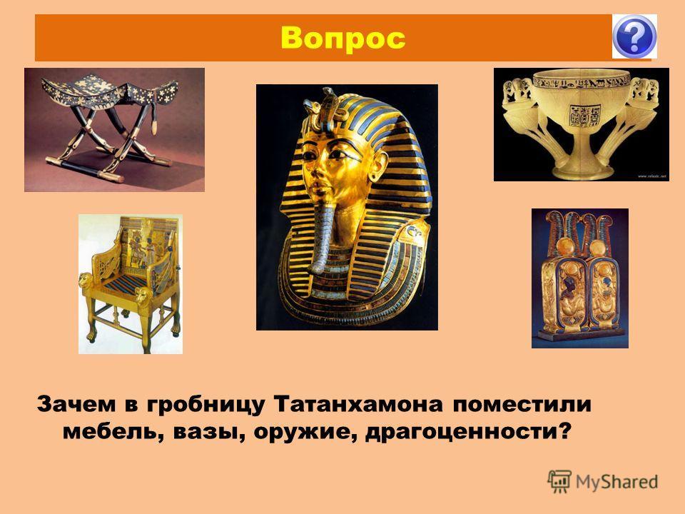 Вопрос Зачем в гробницу Татанхамона поместили мебель, вазы, оружие, драгоценности?