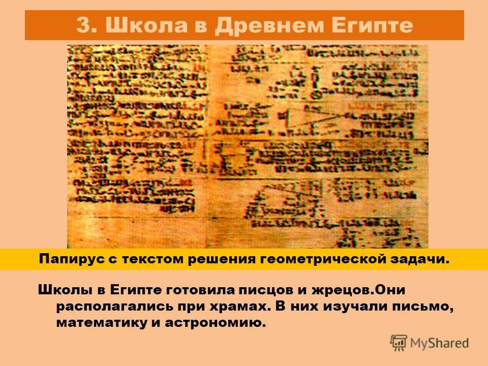 3. Школа в Древнем Египте Папирус с текстом решения геометрической задачи. Школы в Египте готовила писцов и жрецов.Они располагались при храмах. В них изучали письмо, математику и астрономию.