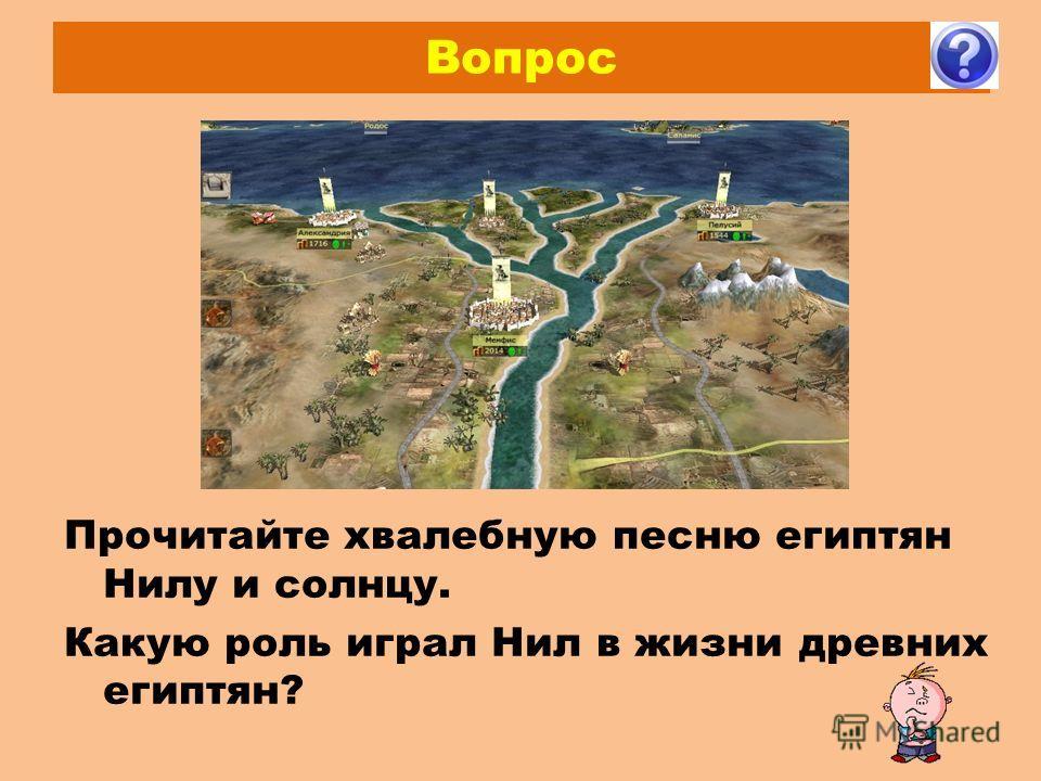 Вопрос Прочитайте хвалебную песню египтян Нилу и солнцу. Какую роль играл Нил в жизни древних египтян?