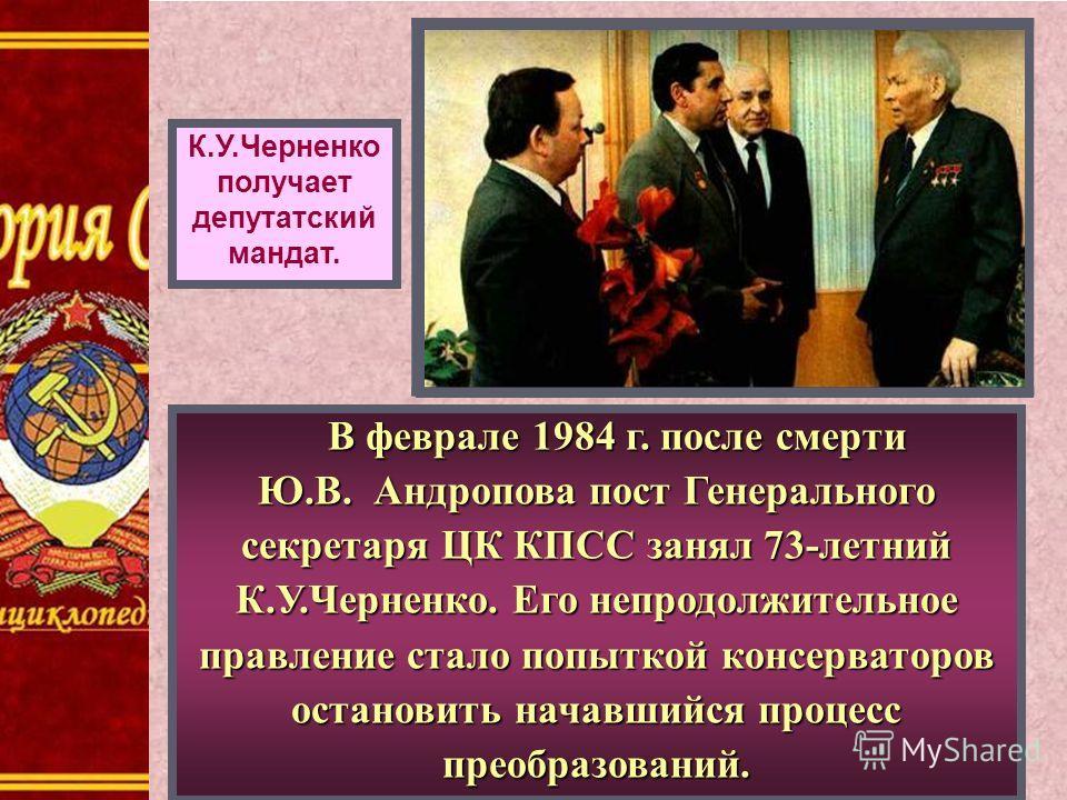 К.У.Черненко получает депутатский мандат. В феврале 1984 г. после смерти В феврале 1984 г. после смерти Ю.В. Андропова пост Генерального секретаря ЦК КПСС занял 73-летний К.У.Черненко. Его непродолжительное правление стало попыткой консерваторов оста
