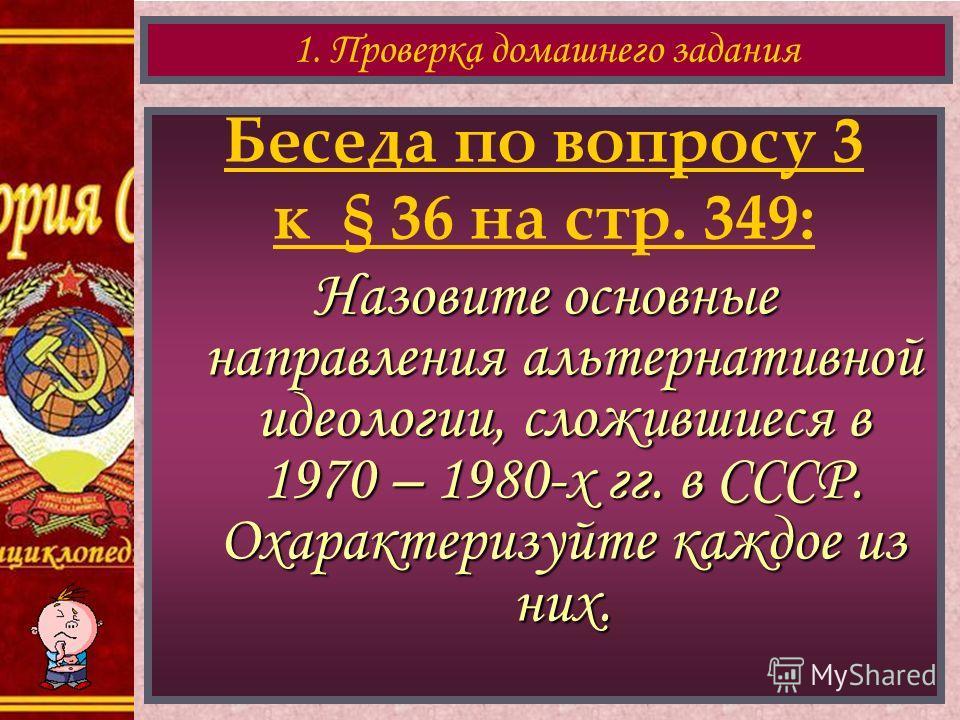 Беседа по вопросу 3 к § 36 на стр. 349: Назовите основные направления альтернативной идеологии, сложившиеся в 1970 – 1980-х гг. в СССР. Охарактеризуйте каждое из них. 1. Проверка домашнего задания
