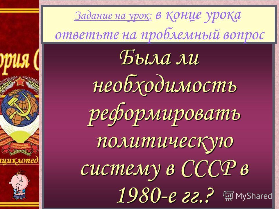 Была ли необходимость реформировать политическую систему в СССР в 1980-е гг.? Задание на урок: в конце урока ответьте на проблемный вопрос