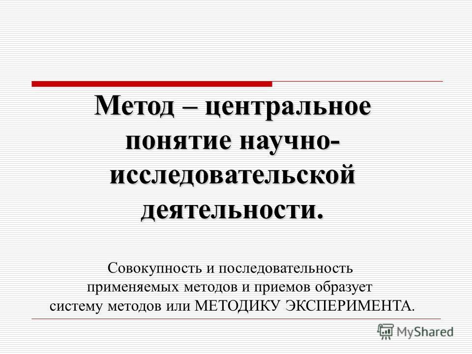 Метод – центральное понятие научно- исследовательской деятельности. Совокупность и последовательность применяемых методов и приемов образует систему методов или МЕТОДИКУ ЭКСПЕРИМЕНТА.