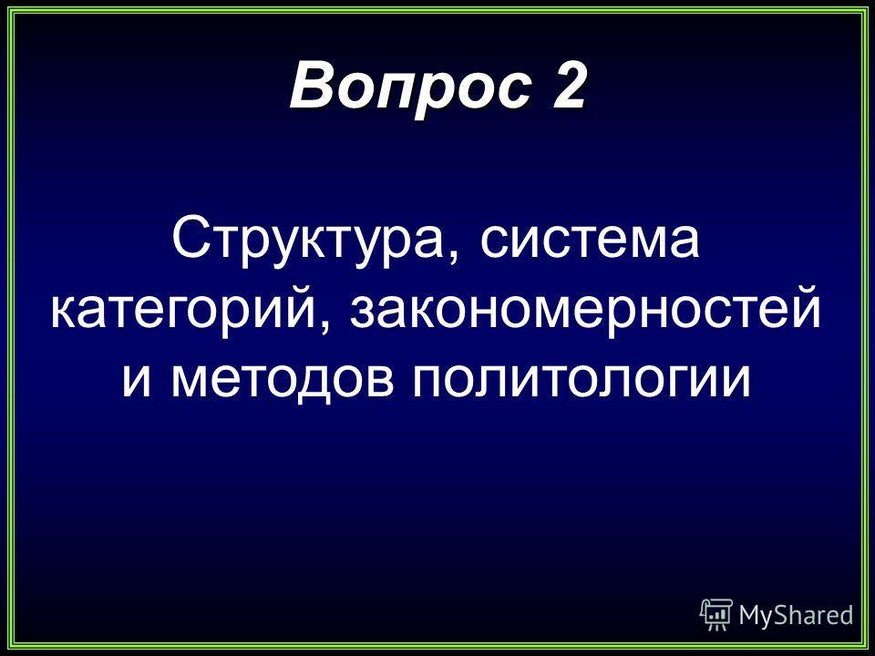 Вопрос 2 Структура, система категорий, закономерностей и методов политологии