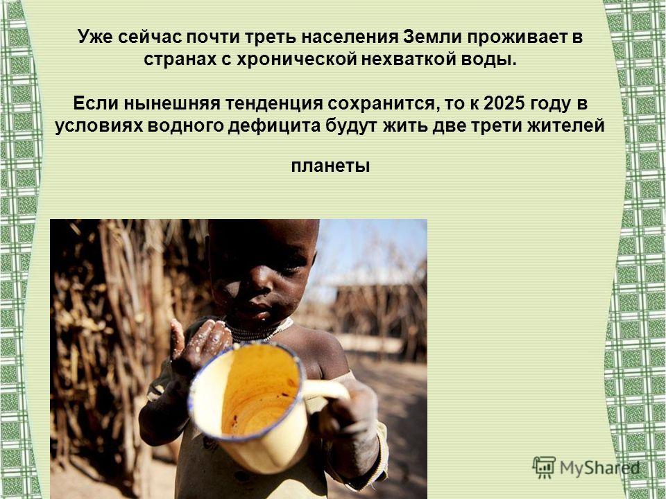 Уже сейчас почти треть населения Земли проживает в странах с хронической нехваткой воды. Если нынешняя тенденция сохранится, то к 2025 году в условиях водного дефицита будут жить две трети жителей планеты