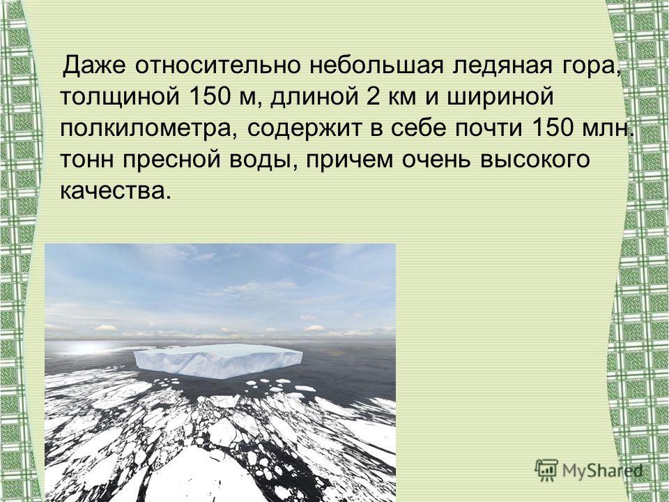 Даже относительно небольшая ледяная гора, толщиной 150 м, длиной 2 км и шириной полкилометра, содержит в себе почти 150 млн. тонн пресной воды, причем очень высокого качества.